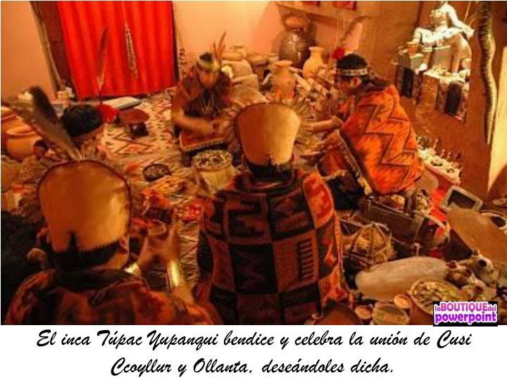 El inca Túpac Yupanqui bendice y celebra la unión de Cusi Ccoyllur y Ollanta, deseándoles dicha.