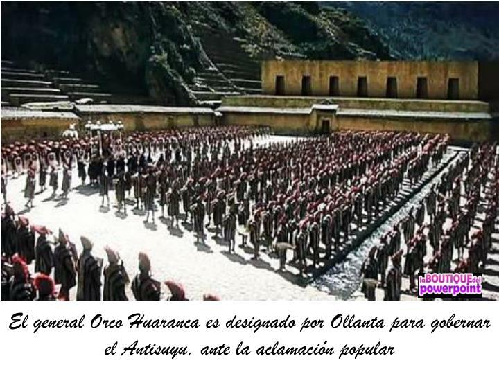 El general Orco Huaranca es designado por Ollanta para gobernar el Antisuyu, ante la aclamación popular