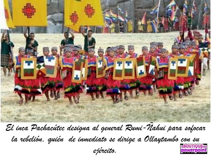 El inca Pachacútec designa al general Rumi-Ñahui para sofocar la rebelión, quién  de inmediato se dirige a Ollaytambo con su ejército.