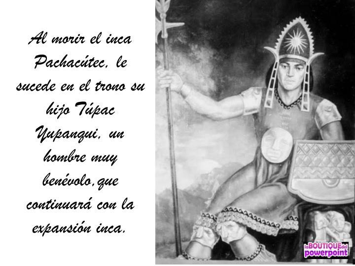 Al morir el inca Pachacútec, le sucede en el trono su hijo Túpac Yupanqui, un hombre muy benévolo,que continuará con la expansión inca.