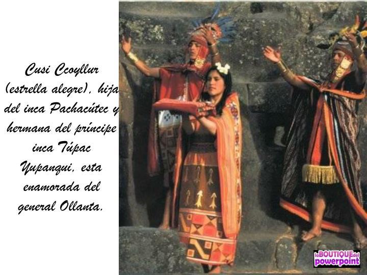 Cusi Ccoyllur (estrella alegre), hija del inca Pachacútec y hermana del príncipe inca Túpac Yupanqui, esta enamorada del general Ollanta.