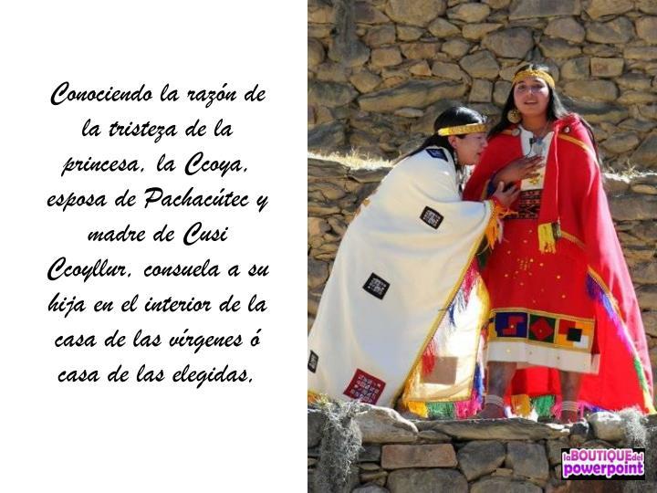 Conociendo la razón de la tristeza de la princesa, la Ccoya, esposa de Pachacútec y madre de Cusi Ccoyllur, consuela a su hija en el interior de la casa de las vírgenes ó casa de las elegidas,