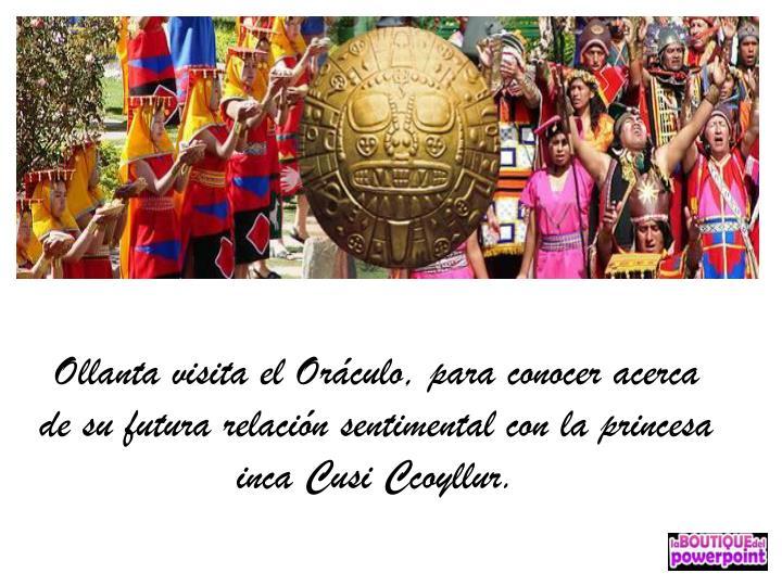 Ollanta visita el Oráculo, para conocer acerca de su futura relación sentimental con la princesa inca Cusi