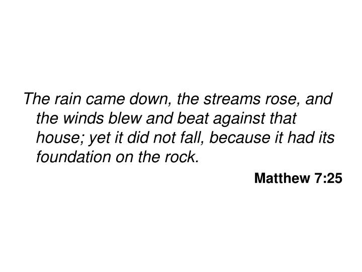 The rain came down, the streams rose, and the winds blew and beat against that house; yet it did not fall, because it had its foundation on the rock.