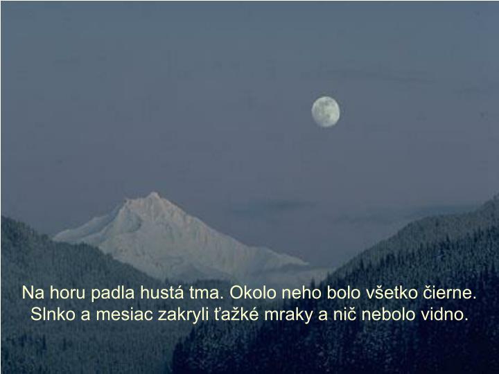 Na horu padla hustá tma. Okolo neho bolo všetko čierne. Slnko a mesiac zakryli ťažké mraky a nič nebolo vidno.
