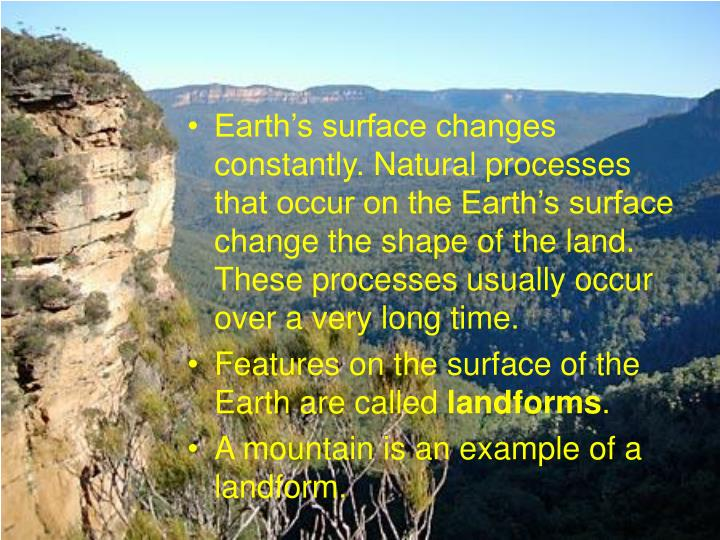 Earth's surface changes constantly. Natural processes that occur on the Earth's surface change the shape of the land. These processes usually occur over a very long time.
