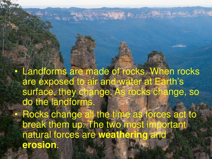 Landforms are made of rocks. When rocks are exposed to air and water at Earth's surface, they change. As rocks change, so do the landforms.