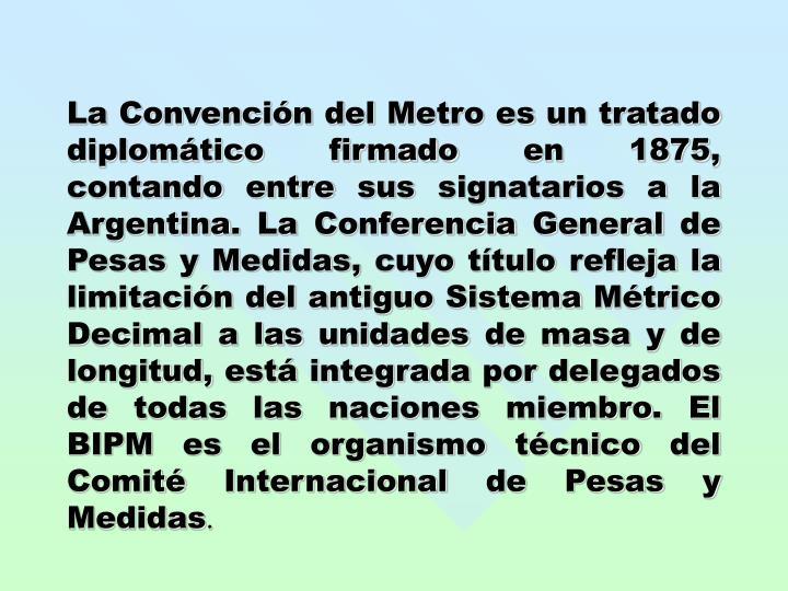 La Convención del Metro es un tratado diplomático firmado en 1875, contando entre sus signatarios a la Argentina. La Conferencia General de Pesas y Medidas, cuyo título refleja la limitación del antiguo Sistema Métrico Decimal a las unidades de masa y de longitud, está integrada por delegados de todas las naciones miembro. El BIPM es el organismo técnico del Comité Internacional de Pesas y Medidas