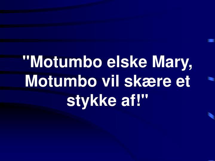 """Motumbo elske Mary,"