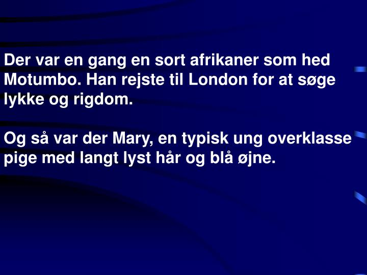 Der var en gang en sort afrikaner som hed Motumbo. Han rejste til London for at søge lykke og rigdo...