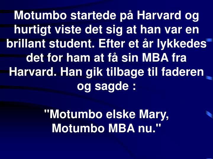 Motumbo startede på Harvard og hurtigt viste det sig at han var en brillant student. Efter et år lykkedes det for ham at få sin MBA fra Harvard. Han gik tilbage til faderen og sagde :