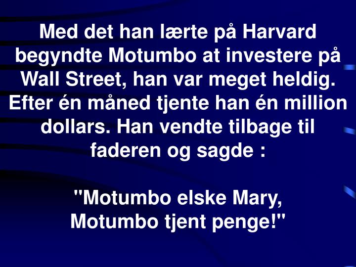 Med det han lærte på Harvard begyndte Motumbo at investere på Wall Street, han var meget heldig. Efter én måned tjente han én million dollars. Han vendte tilbage til faderen og sagde :