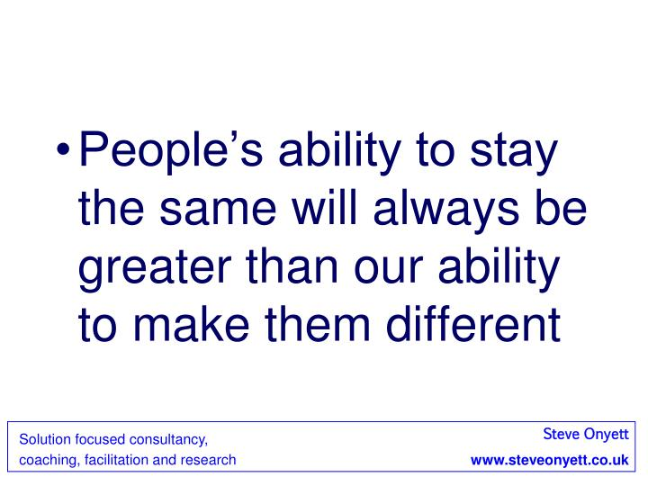 People's ability to stay the same will always be greater than our ability to make them different
