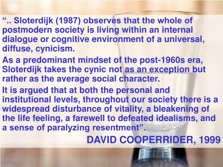 """.. Sloterdijk (1987) observes that the whole of postmodern society is living within an internal dialogue or cognitive environment of a universal, diffuse, cynicism."