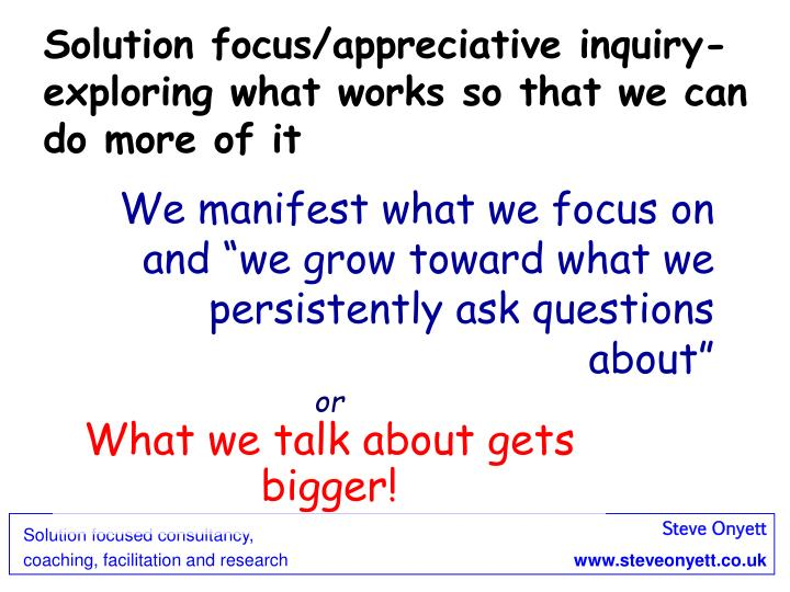 Solution focus/appreciative inquiry- exploring what works so that we can do more of it