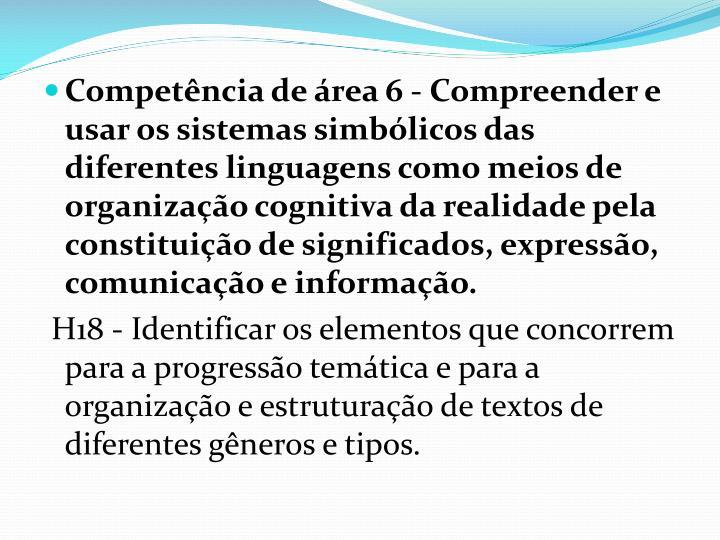 Competência de área 6 - Compreender e usar os sistemas simbólicos das diferentes linguagens como meios de organização cognitiva da realidade pela constituição de significados, expressão, comunicação e informação.