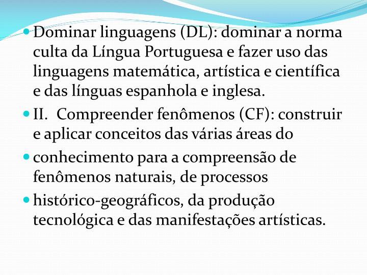 Dominar linguagens (DL): dominar a norma culta da Língua Portuguesa e fazer uso das linguagens matemática, artística e científica e das línguas espanhola e inglesa.