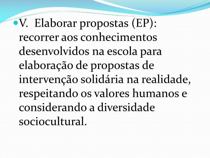 V.  Elaborar propostas (EP): recorrer aos conhecimentos desenvolvidos na escola para elaboração de propostas de intervenção solidária na realidade, respeitando os valores humanos e considerando a diversidade sociocultural.
