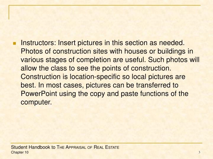 Instructors: Insert pictures in this section as needed.  Photos of construction sites with houses or buildings in various stages of completion are useful. Such photos will allow the class to see the points of construction.  Construction is location-specific so local pictures are best. In most cases, pictures can be transferred to PowerPoint using the copy and paste functions of the computer.