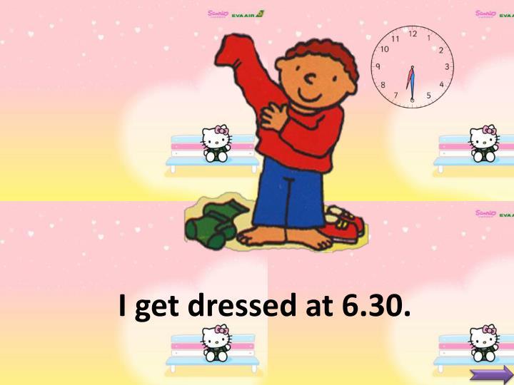 I get dressed at 6.30.