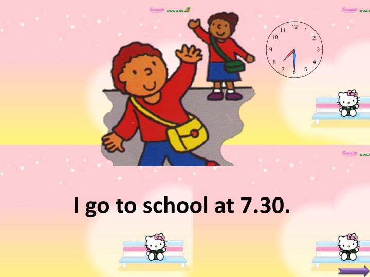 I go to school at 7.30.