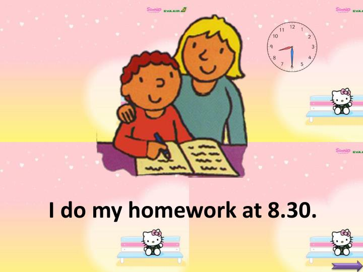 I do my homework at 8.30.