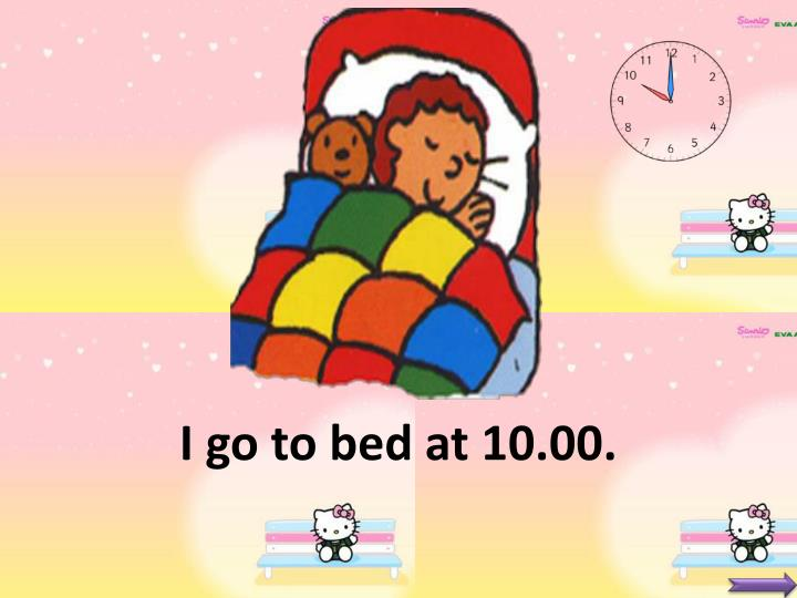 I go to bed at 10.00.