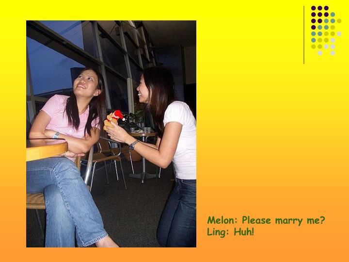 Melon: Please marry me?