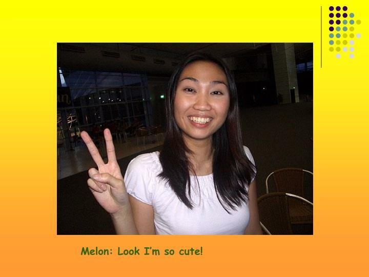 Melon: Look I'm so cute!