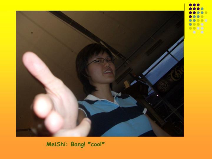 MeiShi: Bang! *cool*