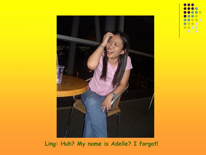 Ling: Huh? My name is Adelle? I forgot!