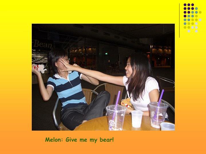 Melon: Give me my bear!