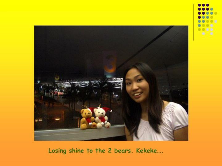 Losing shine to the 2 bears. Kekeke….