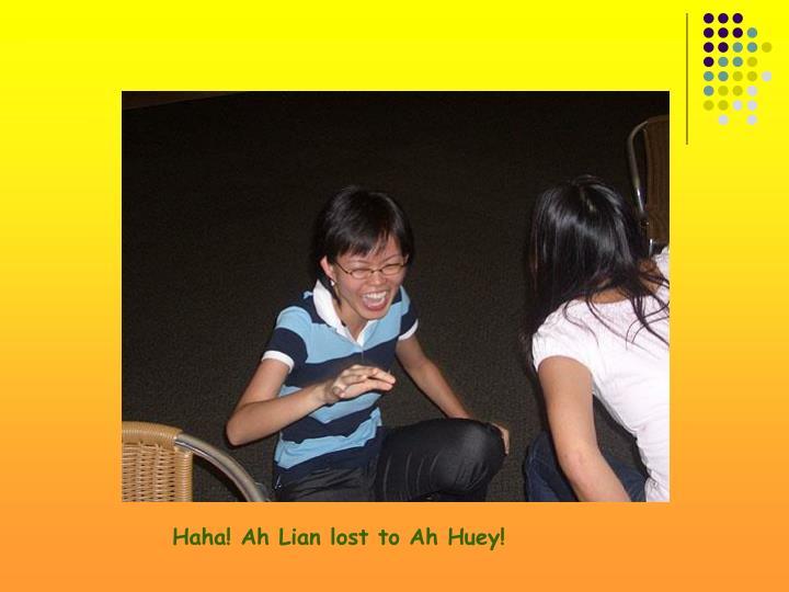 Haha! Ah Lian lost to Ah Huey!