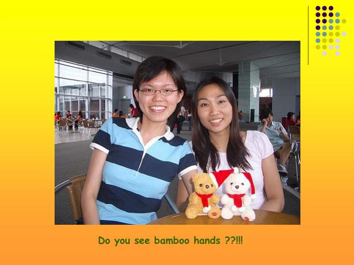 Do you see bamboo hands ??!!!