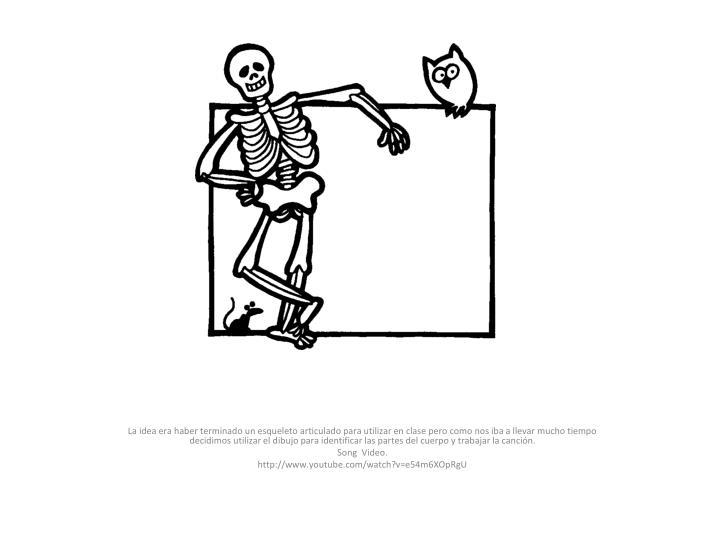 La idea era haber terminado un esqueleto articulado para utilizar en clase pero como nos iba a llevar mucho tiempo decidimos utilizar el dibujo para identificar las partes del cuerpo y trabajar la canción.