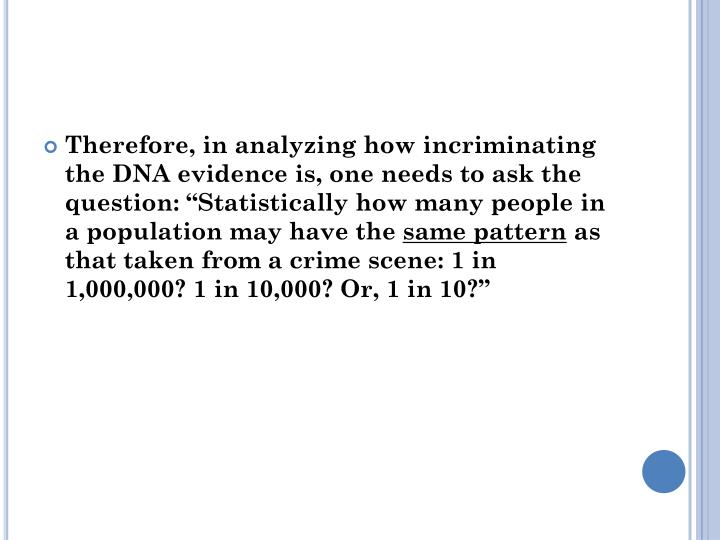 "Therefore, in analyzing how incriminating the DNA evidence is, one needs to ask the question: ""Statistically how many people in a population may have the"