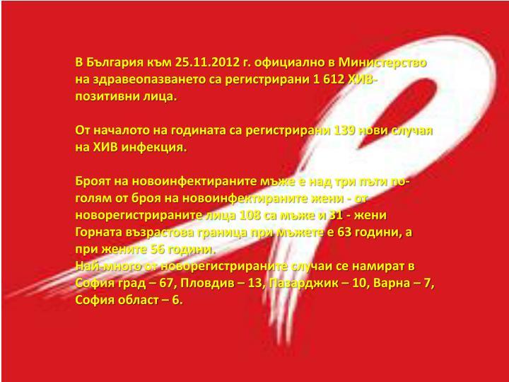 В България към 25.11.2012 г. официално в Министерство на здравеопазването са регистрирани 1 612 ХИВ-позитивни лица.