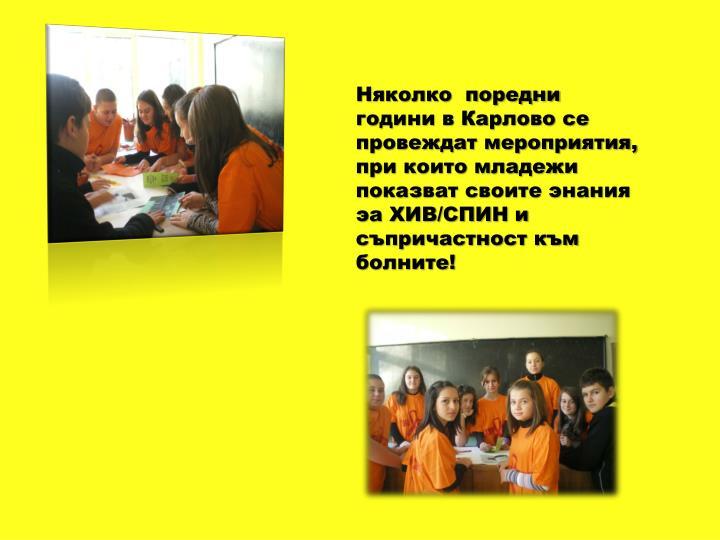 Няколко  поредни години в Карлово се провеждат мероприятия, при които младежи показват своите энания эа ХИВ/СПИН и съпричастност към болните!