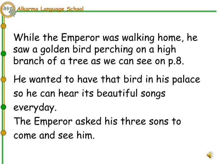 While the Emperor was walking home, he saw a golden bird perching on a high branch of a tree as we can see on p.8.