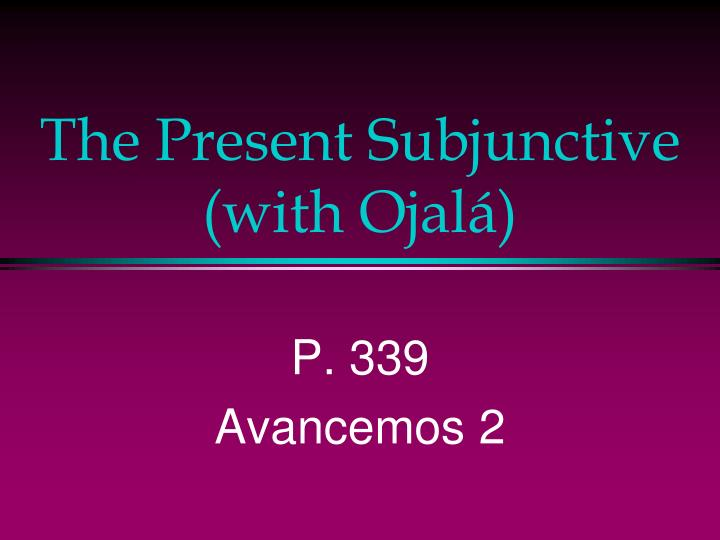 The present subjunctive with ojal
