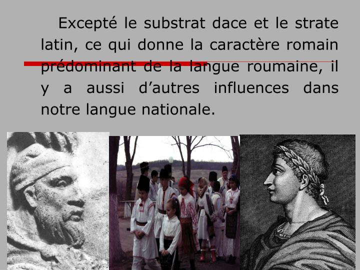 Excepté le substrat dace et le strate latin, ce qui donne la caractère romain prédominant de la langue roumaine,