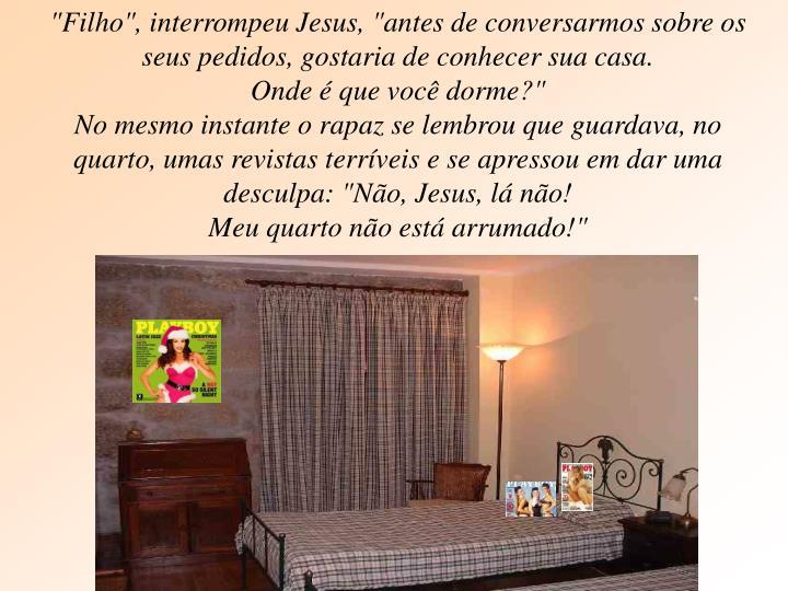 """""""Filho"""", interrompeu Jesus, """"antes de conversarmos sobre os seus pedidos, gostaria de conhecer sua casa."""