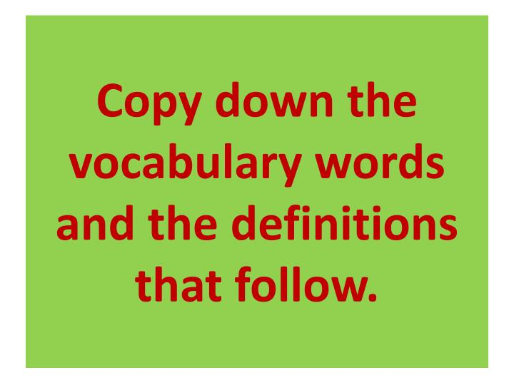 Copy down the vocabulary words and the definitions that follow.