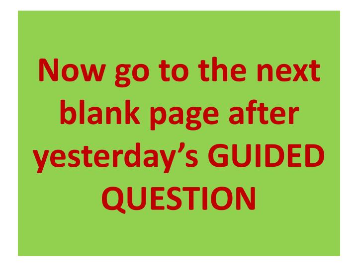 Now go to the next blank page after yesterday's GUIDED QUESTION