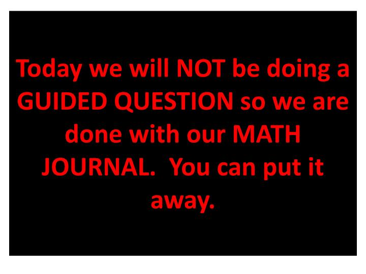 Today we will NOT be doing a GUIDED QUESTION so we are done with our MATH JOURNAL.  You can put it away.