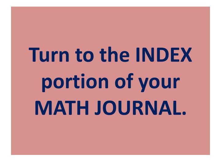 Turn to the INDEX portion of your MATH JOURNAL.