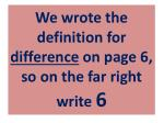 we wrote the definition for difference on page 6 so on the far right write 6