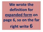 we wrote the definition for expanded form on page 6 so on the far right write 6
