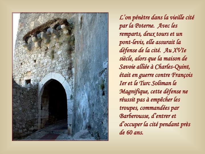L'on pénètre dans la vieille cité par la Poterne.  Avec les remparts, deux tours et un pont-levis, elle assurait la défense de la cité.  Au XVIe siècle, alors que la maison de Savoie alliée à Charles-Quint, était en guerre contre François Ier et le Turc Soliman le Magnifique, cette défense ne réussit pas à empêcher les troupes, commandées par Barberousse, d'entrer et d'occuper la cité pendant près de 60 ans.